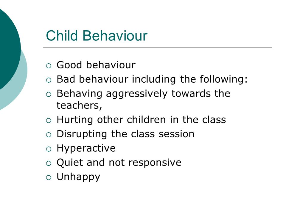 Child Behaviour Good behaviour Bad behaviour including the following: Behaving aggressively towards the teachers, Hurting other children in the class