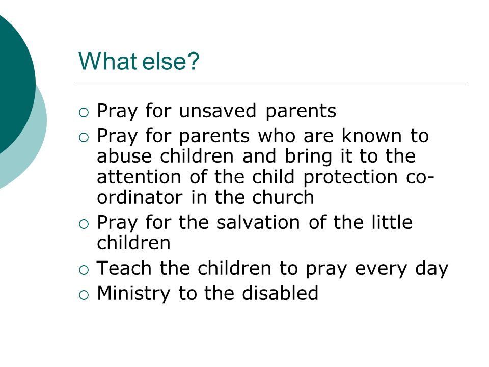 What else? Pray for unsaved parents Pray for parents who are known to abuse children and bring it to the attention of the child protection co- ordinat