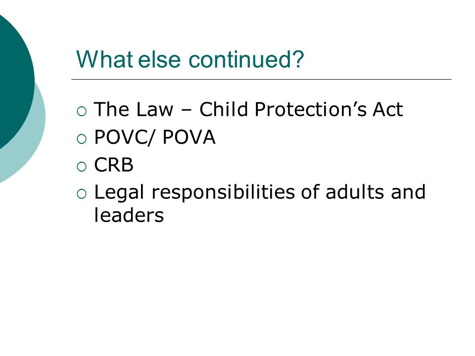 What else continued? The Law – Child Protections Act POVC/ POVA CRB Legal responsibilities of adults and leaders