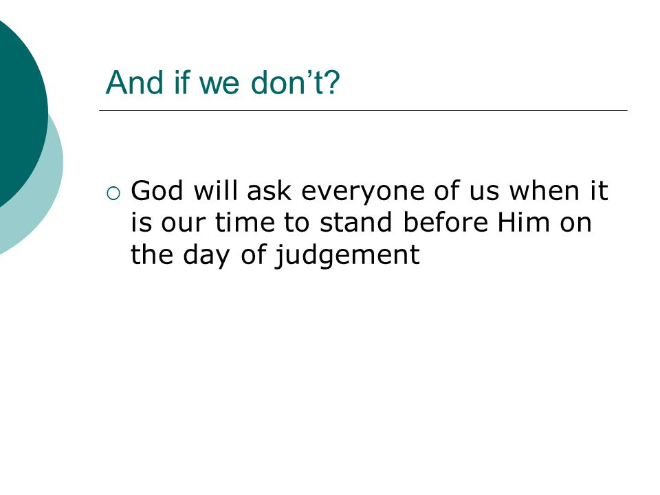 And if we dont? God will ask everyone of us when it is our time to stand before Him on the day of judgement