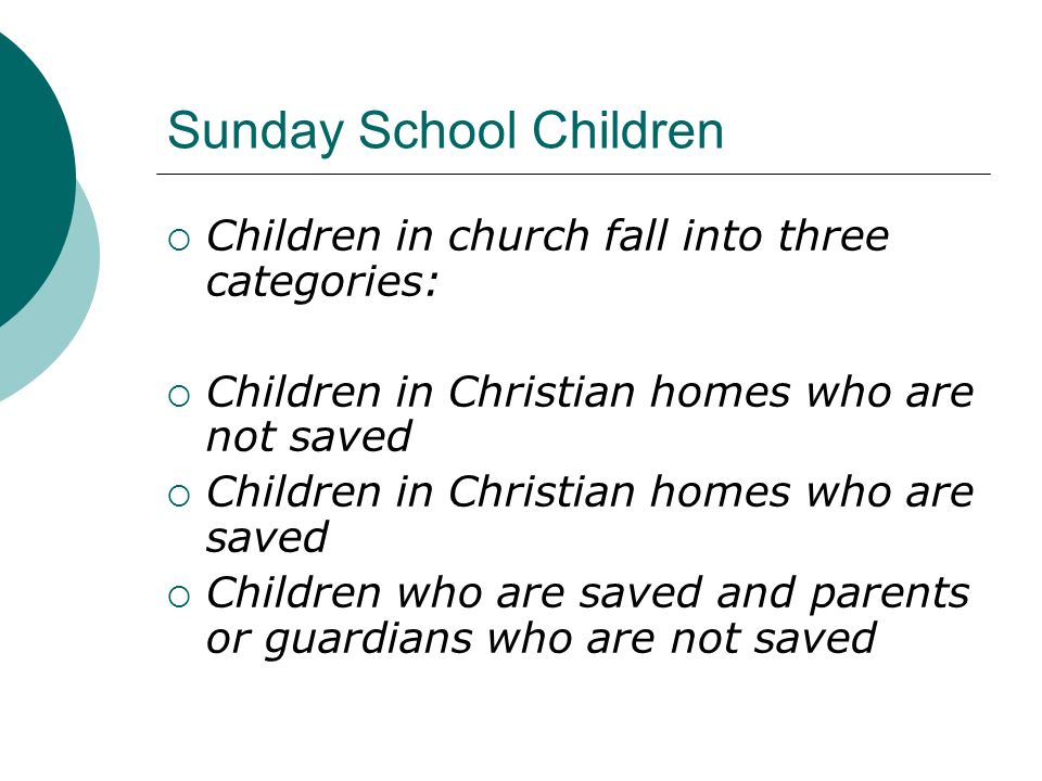 Sunday School Children Children in church fall into three categories: Children in Christian homes who are not saved Children in Christian homes who ar