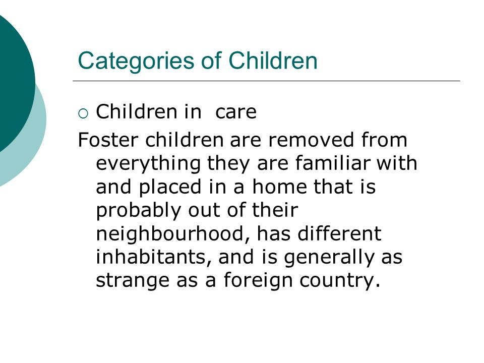 Categories of Children Children in care Foster children are removed from everything they are familiar with and placed in a home that is probably out o