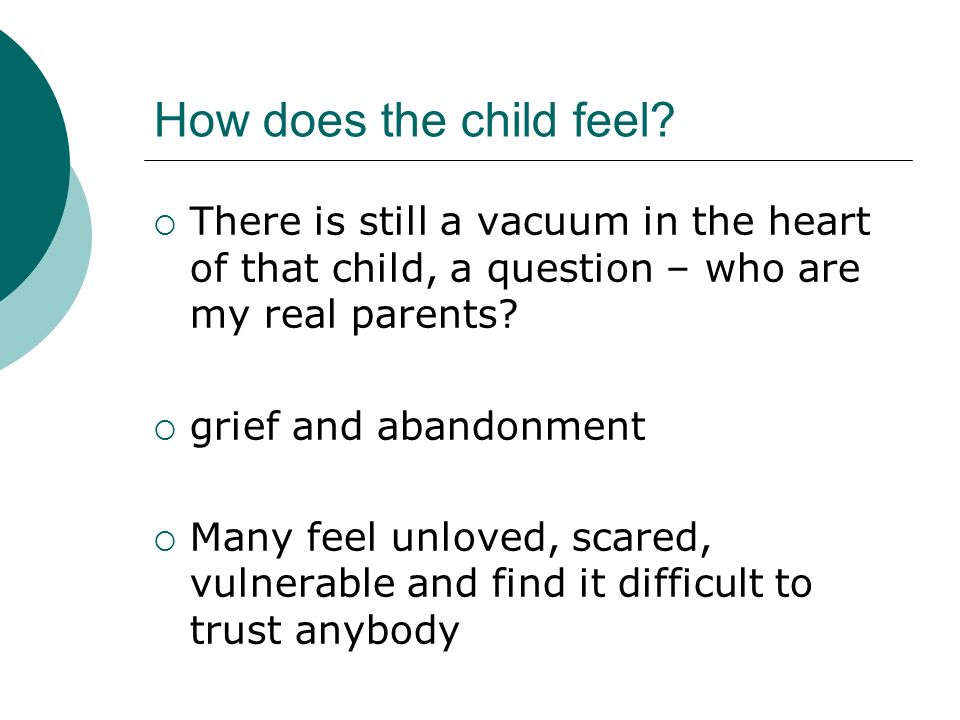 How does the child feel? There is still a vacuum in the heart of that child, a question – who are my real parents? grief and abandonment Many feel unl