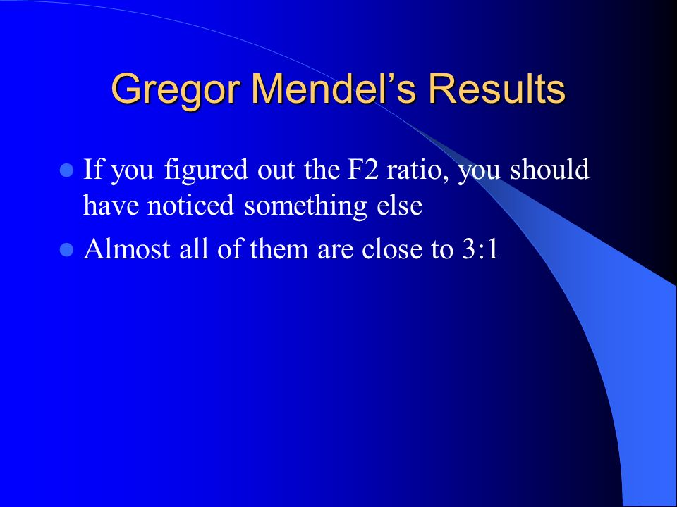 Gregor Mendels Results If you figured out the F2 ratio, you should have noticed something else Almost all of them are close to 3:1