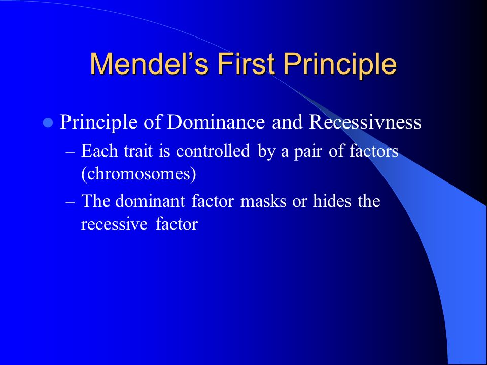 Mendels First Principle Principle of Dominance and Recessivness – Each trait is controlled by a pair of factors (chromosomes) – The dominant factor ma