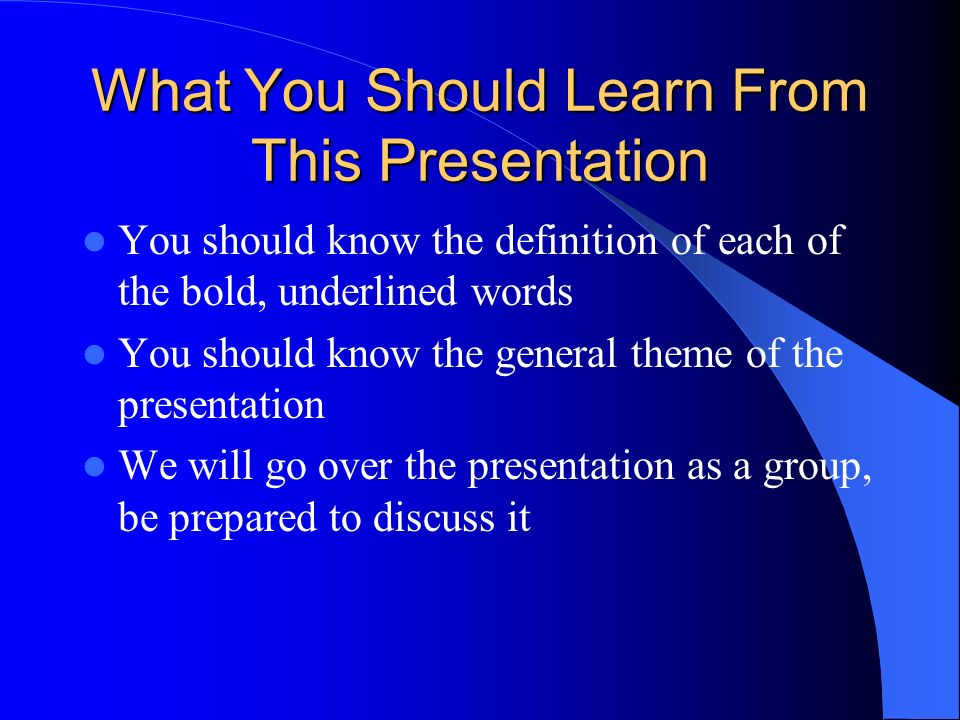 What You Should Learn From This Presentation You should know the definition of each of the bold, underlined words You should know the general theme of