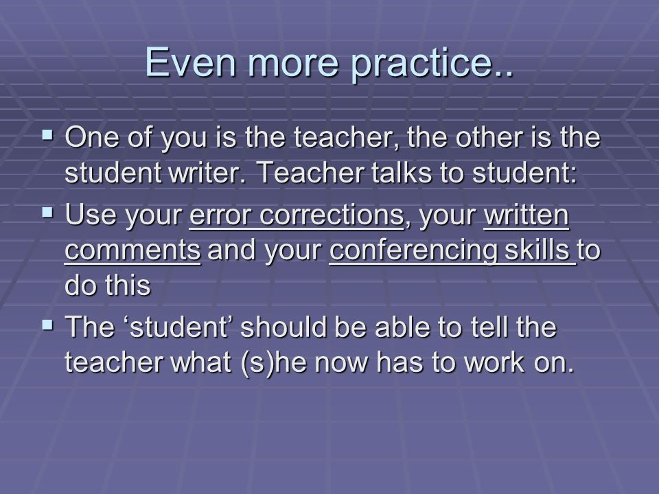 Even more practice.. One of you is the teacher, the other is the student writer.