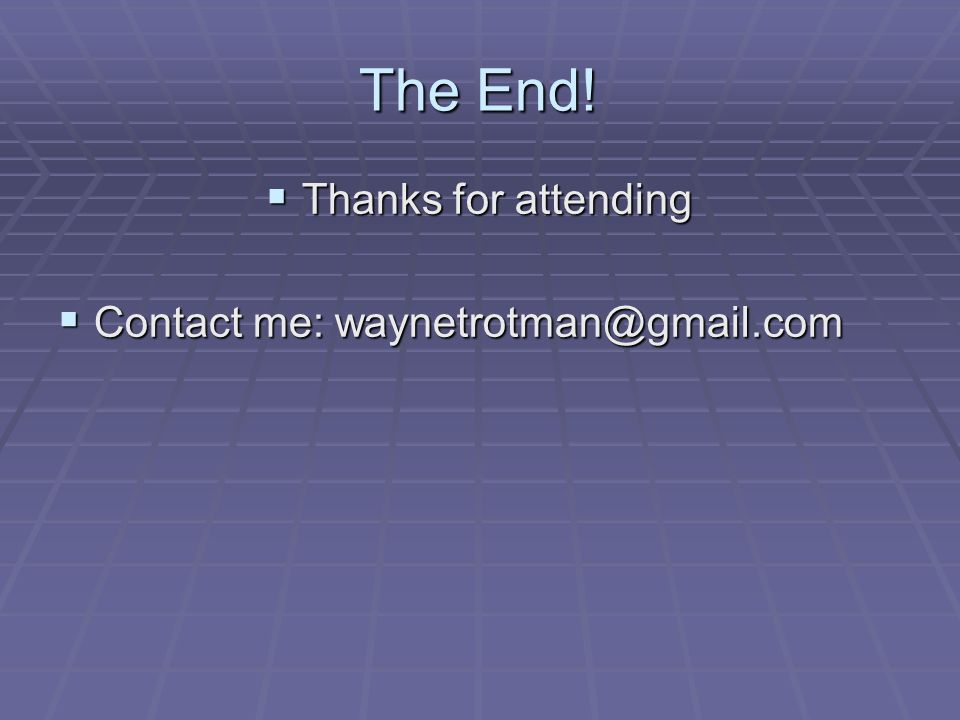 The End! Thanks for attending Thanks for attending Contact me: waynetrotman@gmail.com Contact me: waynetrotman@gmail.com