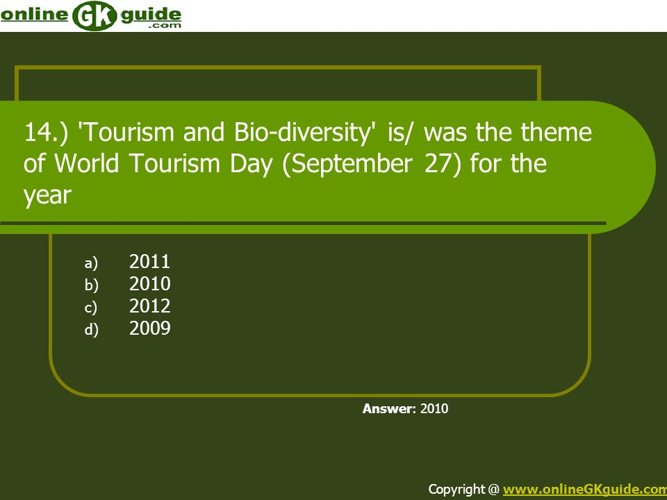 14.) 'Tourism and Bio-diversity' is/ was the theme of World Tourism Day (September 27) for the year a) 2011 b) 2010 c) 2012 d) 2009 Answer: 2010 Copyr