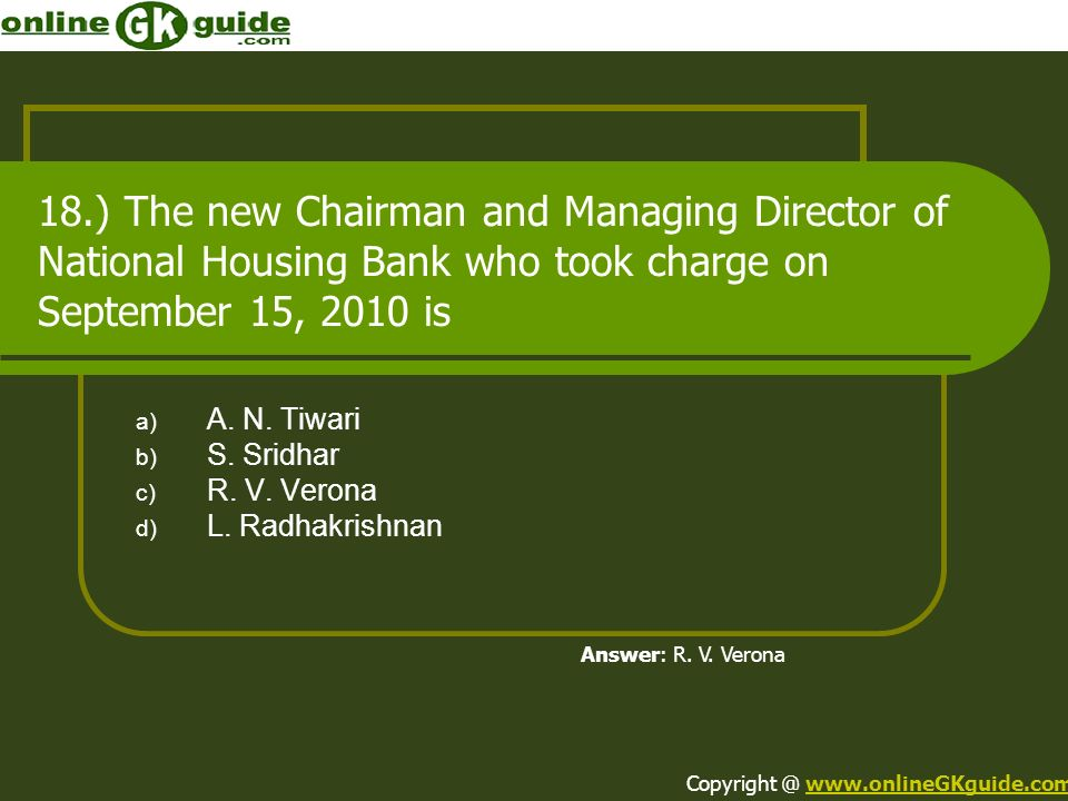 18.) The new Chairman and Managing Director of National Housing Bank who took charge on September 15, 2010 is a) A. N. Tiwari b) S. Sridhar c) R. V. V