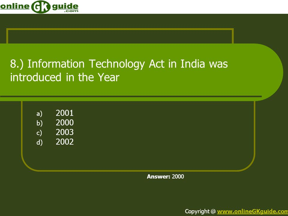 8.) Information Technology Act in India was introduced in the Year a) 2001 b) 2000 c) 2003 d) 2002 Answer: 2000 Copyright @ www.onlineGKguide.comwww.o