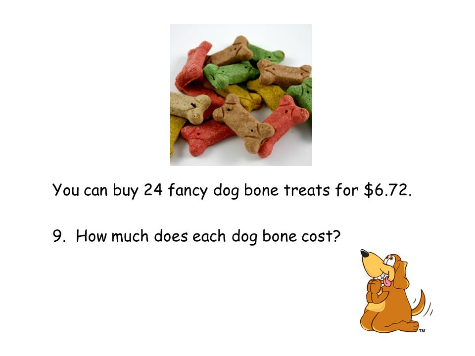 You can buy 24 fancy dog bone treats for $6.72. 9. How much does each dog bone cost
