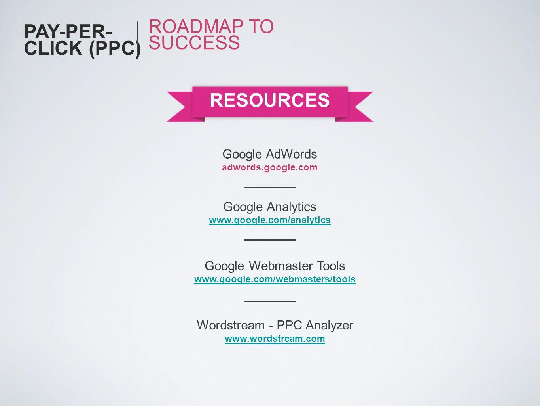 PAY-PER- CLICK (PPC) ROADMAP TO SUCCESS RESOURCES Google Analytics www.google.com/analytics Google Webmaster Tools www.google.com/webmasters/tools Wor