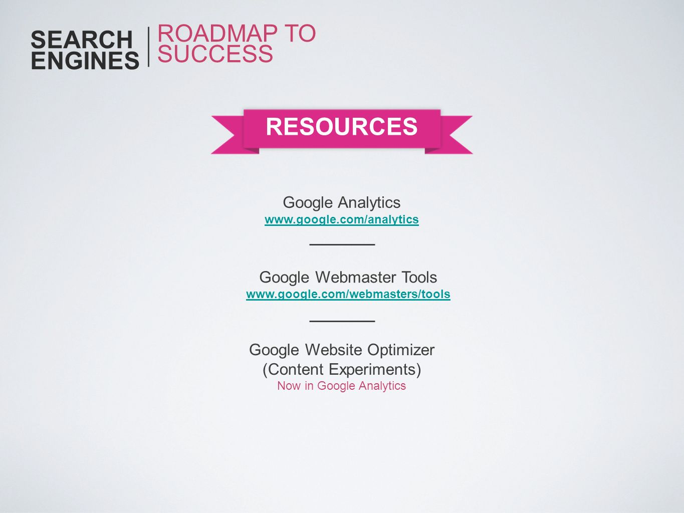 SEARCH ENGINES RESOURCES ROADMAP TO SUCCESS Google Analytics www.google.com/analytics Google Website Optimizer (Content Experiments) Now in Google Ana