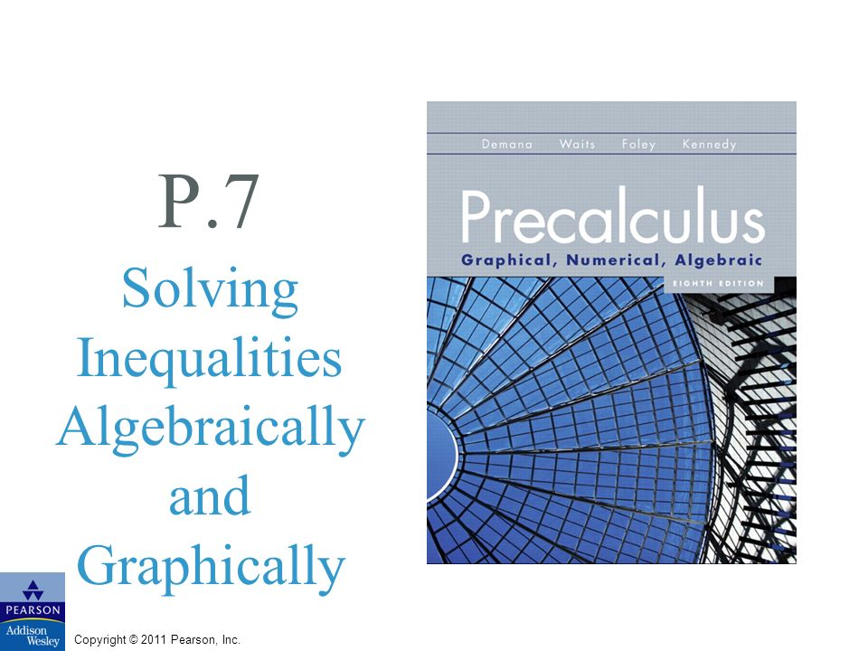 Copyright © 2011 Pearson, Inc. P.7 Solving Inequalities Algebraically and Graphically