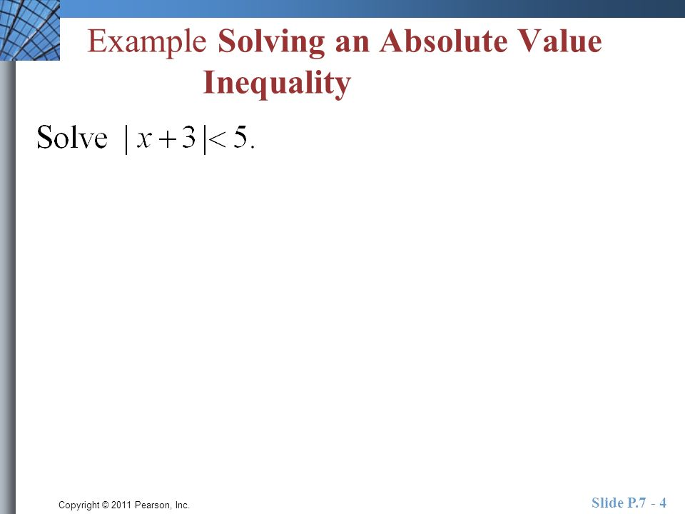 Copyright © 2011 Pearson, Inc. Slide P.7 - 4 Example Solving an Absolute Value Inequality