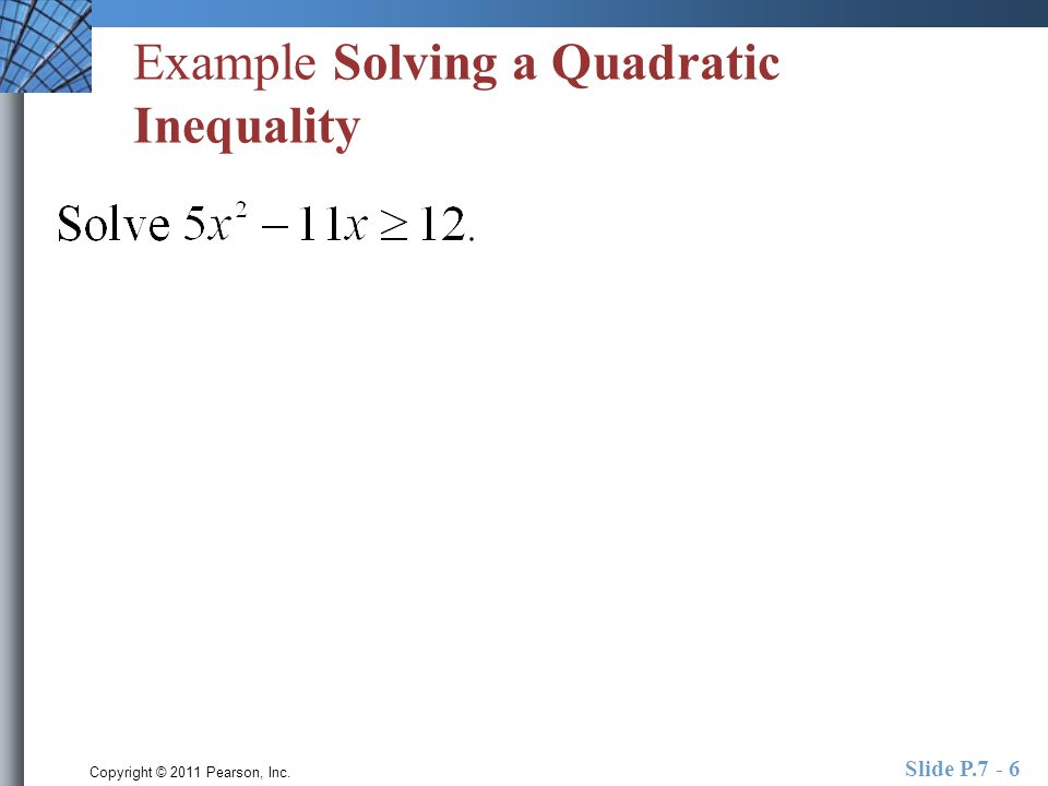 Copyright © 2011 Pearson, Inc. Slide P.7 - 6 Example Solving a Quadratic Inequality