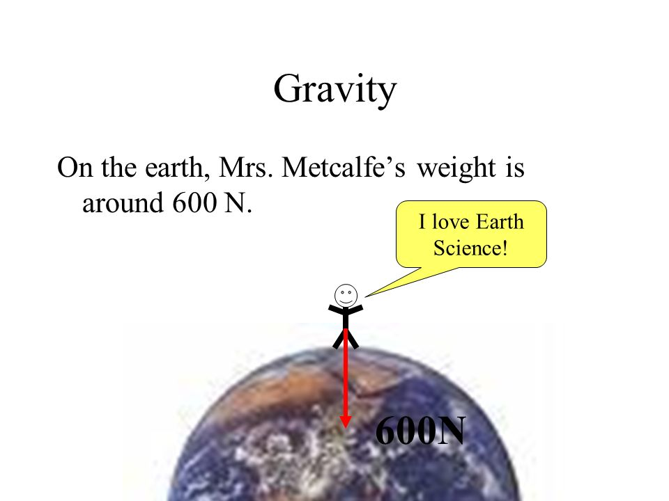 Gravity On the earth, Mrs. Metcalfes weight is around 600 N. 600N I love Earth Science!