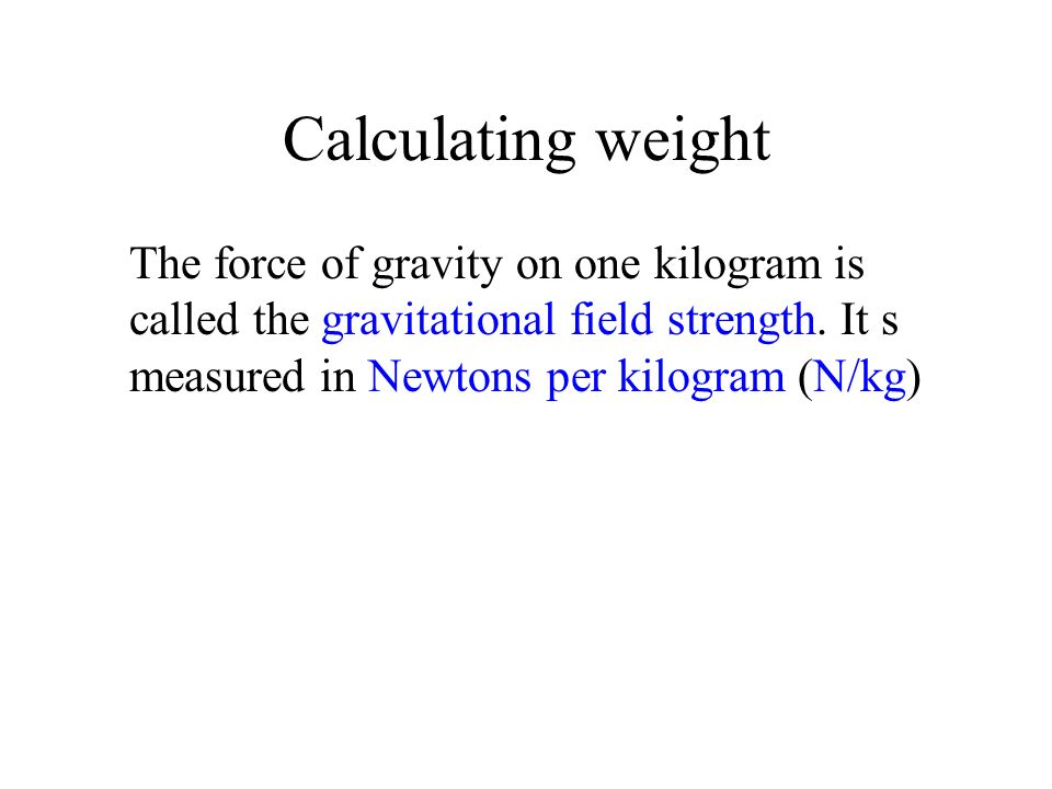 Calculating weight The force of gravity on one kilogram is called the gravitational field strength. It s measured in Newtons per kilogram (N/kg)