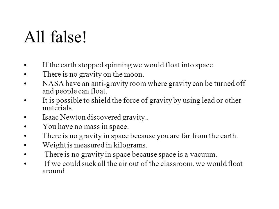 All false! If the earth stopped spinning we would float into space. There is no gravity on the moon. NASA have an anti-gravity room where gravity can