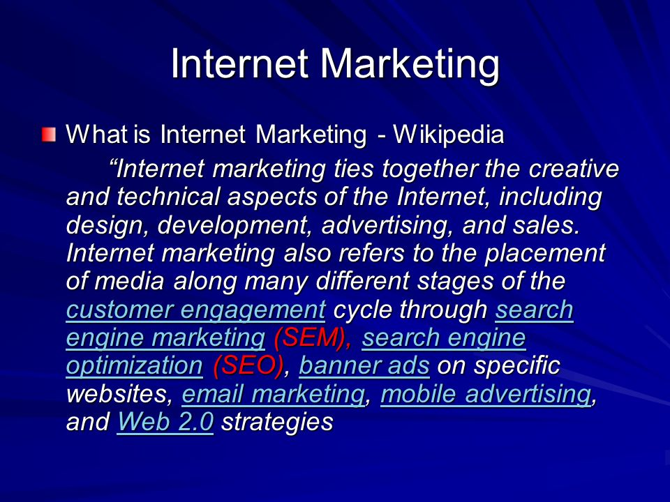 Internet Marketing What is Internet Marketing - Wikipedia Internet marketing ties together the creative and technical aspects of the Internet, including design, development, advertising, and sales.