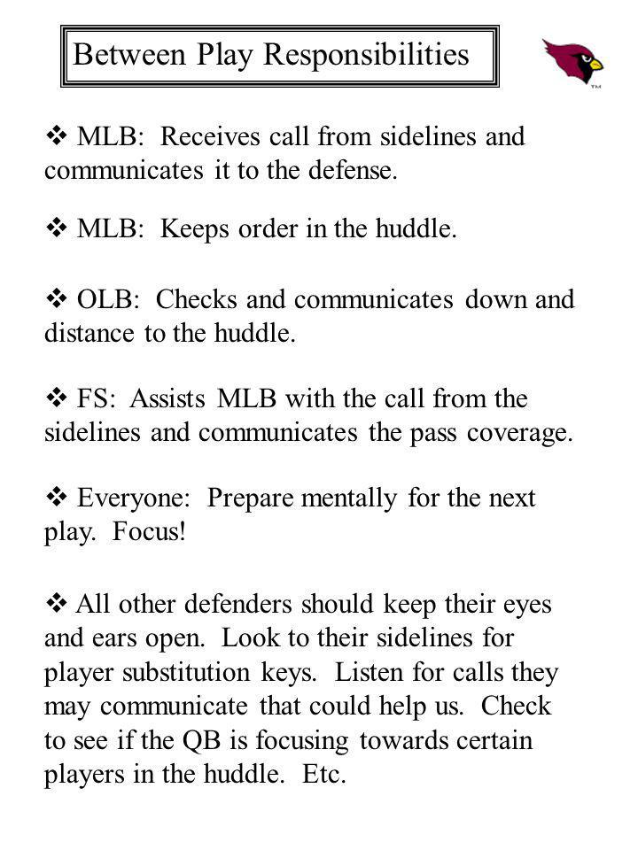 Between Play Responsibilities MLB: Receives call from sidelines and communicates it to the defense. MLB: Keeps order in the huddle. OLB: Checks and co