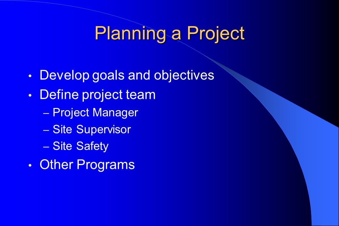 Planning a Project Develop goals and objectives Define project team – Project Manager – Site Supervisor – Site Safety Other Programs