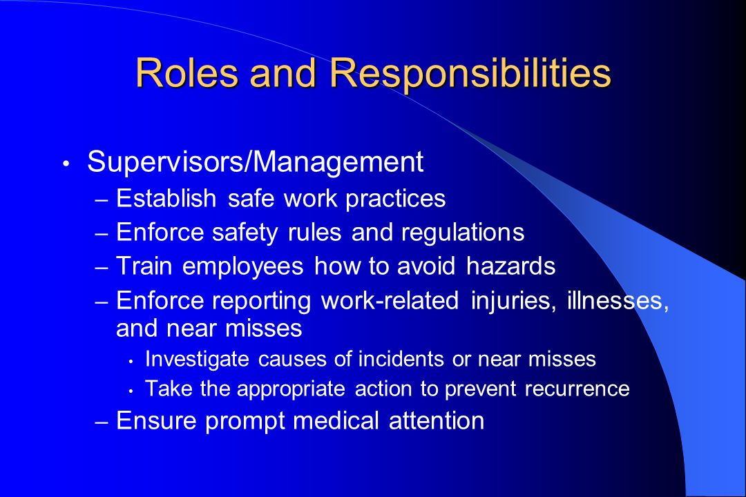 Roles and Responsibilities Supervisors/Management – Establish safe work practices – Enforce safety rules and regulations – Train employees how to avoid hazards – Enforce reporting work-related injuries, illnesses, and near misses Investigate causes of incidents or near misses Take the appropriate action to prevent recurrence – Ensure prompt medical attention