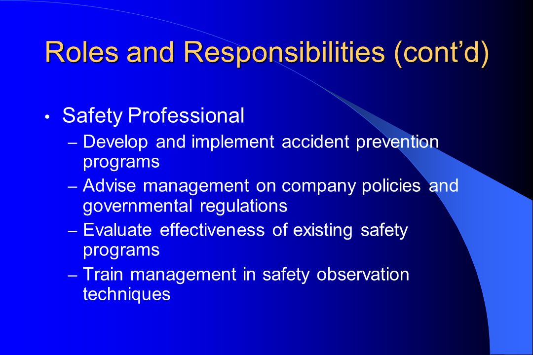 Roles and Responsibilities (contd) Safety Professional – Develop and implement accident prevention programs – Advise management on company policies an
