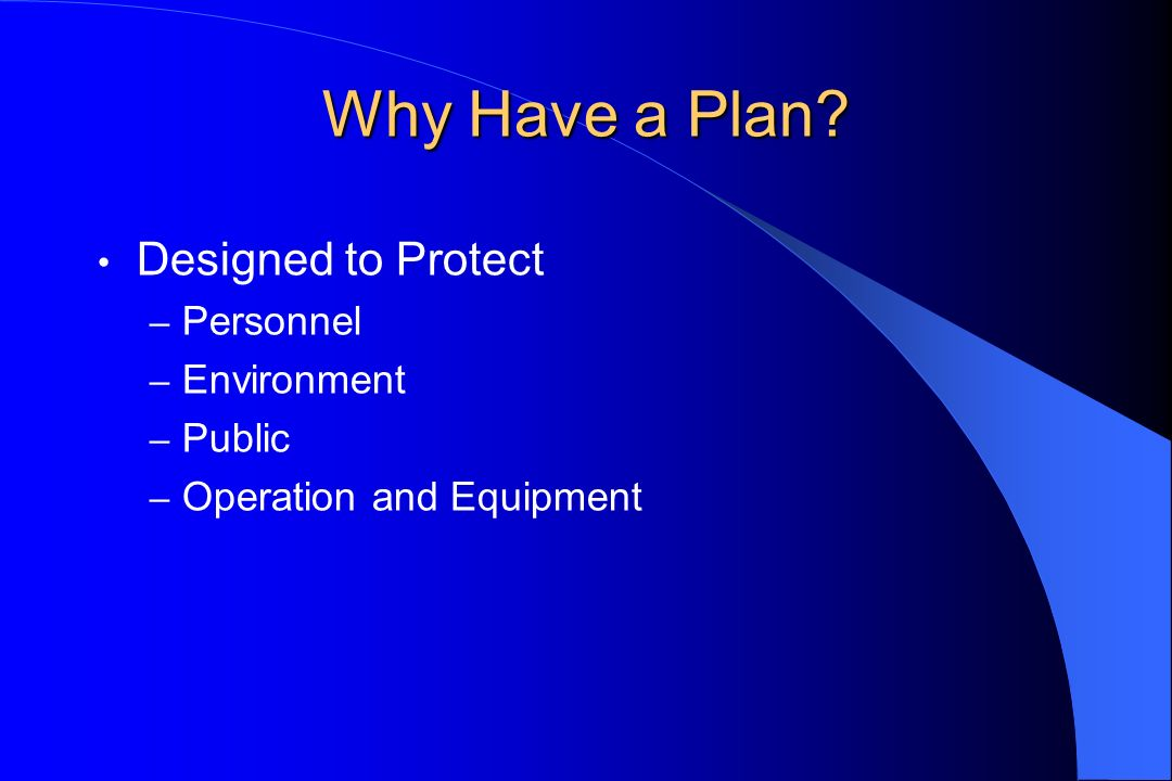 Why Have a Plan? Designed to Protect – Personnel – Environment – Public – Operation and Equipment