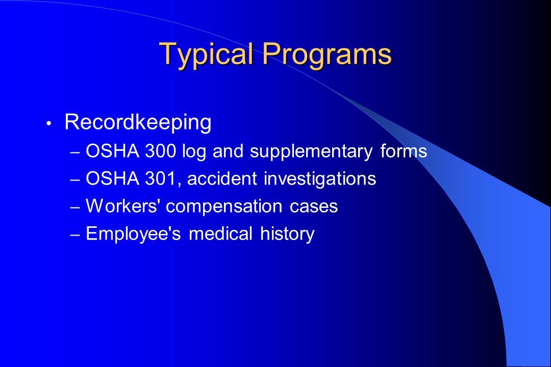 Typical Programs Recordkeeping – OSHA 300 log and supplementary forms – OSHA 301, accident investigations – Workers' compensation cases – Employee's m