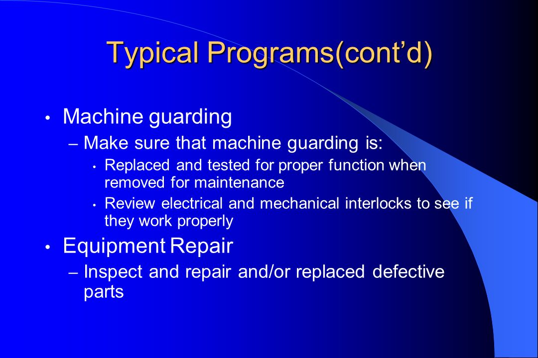 Typical Programs(contd) Machine guarding – Make sure that machine guarding is: Replaced and tested for proper function when removed for maintenance Review electrical and mechanical interlocks to see if they work properly Equipment Repair – Inspect and repair and/or replaced defective parts