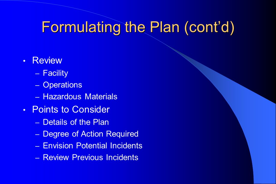 Formulating the Plan (contd) Review – Facility – Operations – Hazardous Materials Points to Consider – Details of the Plan – Degree of Action Required – Envision Potential Incidents – Review Previous Incidents