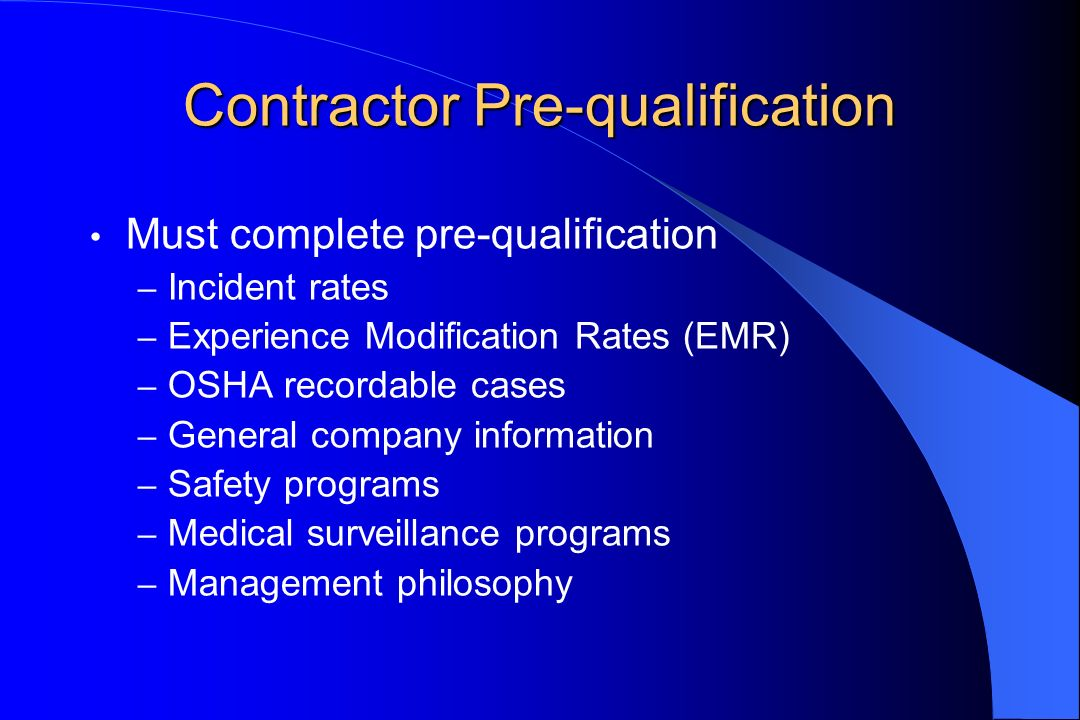 Contractor Pre-qualification Must complete pre-qualification – Incident rates – Experience Modification Rates (EMR) – OSHA recordable cases – General company information – Safety programs – Medical surveillance programs – Management philosophy