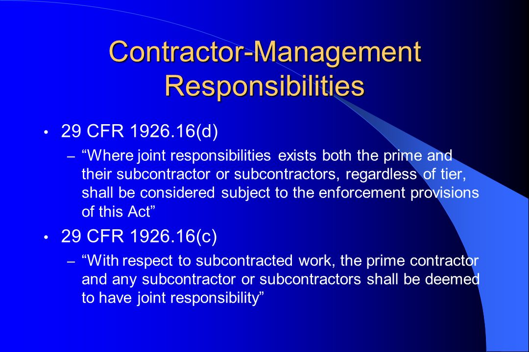 Contractor-Management Responsibilities 29 CFR 1926.16(d) – Where joint responsibilities exists both the prime and their subcontractor or subcontractors, regardless of tier, shall be considered subject to the enforcement provisions of this Act 29 CFR 1926.16(c) – With respect to subcontracted work, the prime contractor and any subcontractor or subcontractors shall be deemed to have joint responsibility