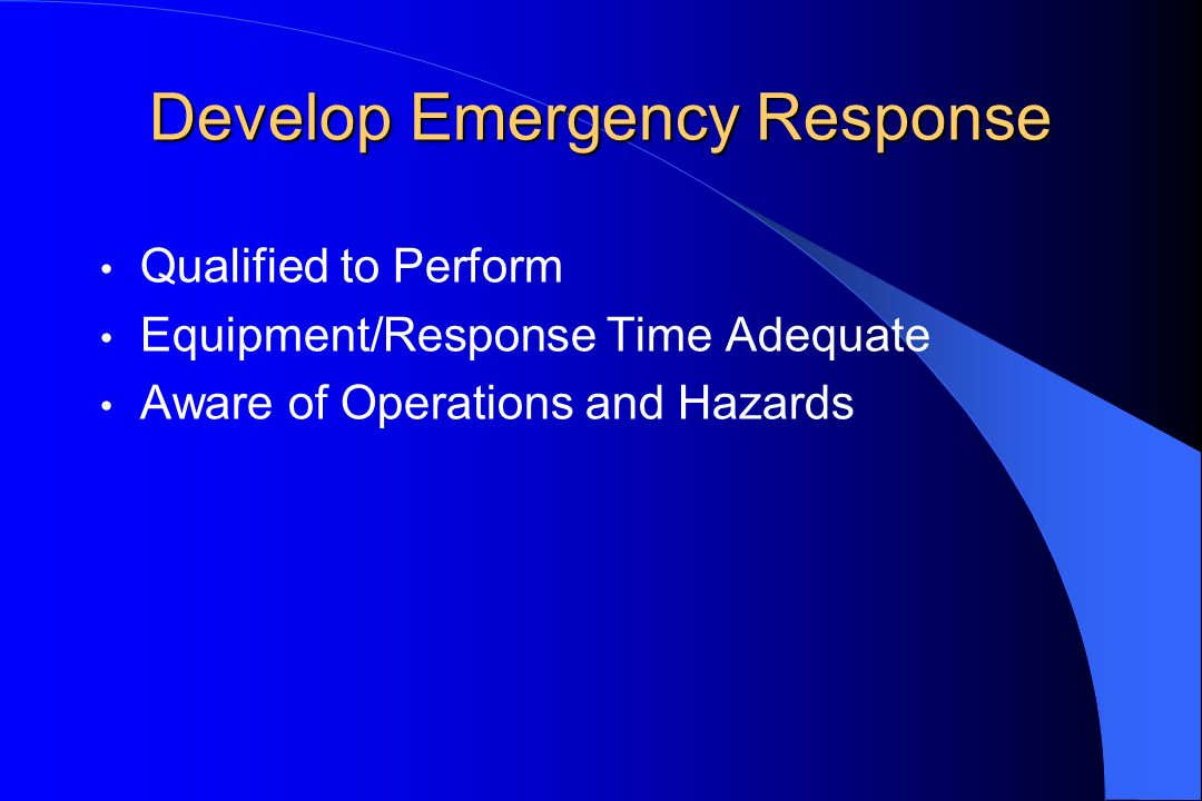 Develop Emergency Response Qualified to Perform Equipment/Response Time Adequate Aware of Operations and Hazards