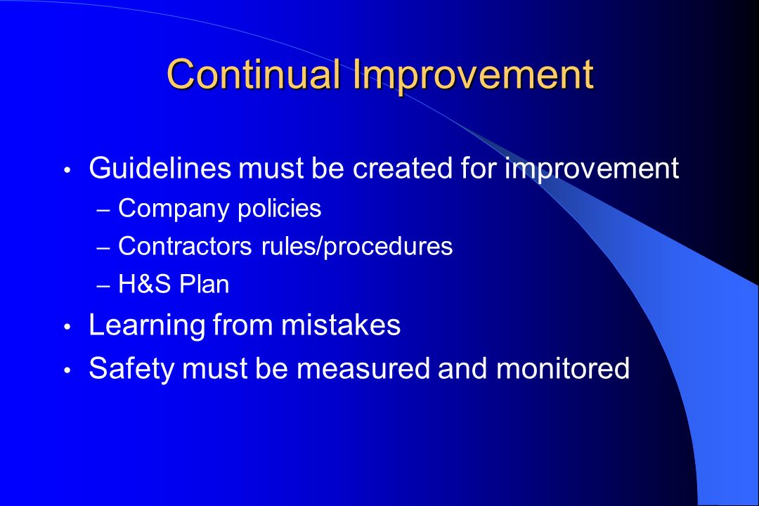 Continual Improvement Guidelines must be created for improvement – Company policies – Contractors rules/procedures – H&S Plan Learning from mistakes S