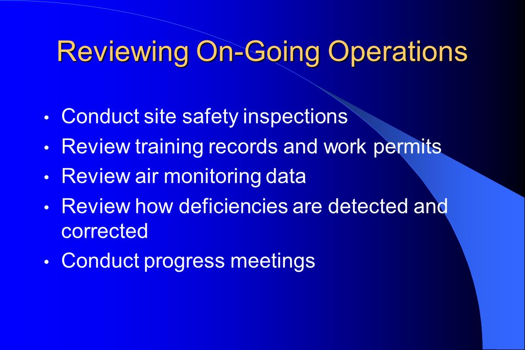 Reviewing On-Going Operations Conduct site safety inspections Review training records and work permits Review air monitoring data Review how deficiencies are detected and corrected Conduct progress meetings