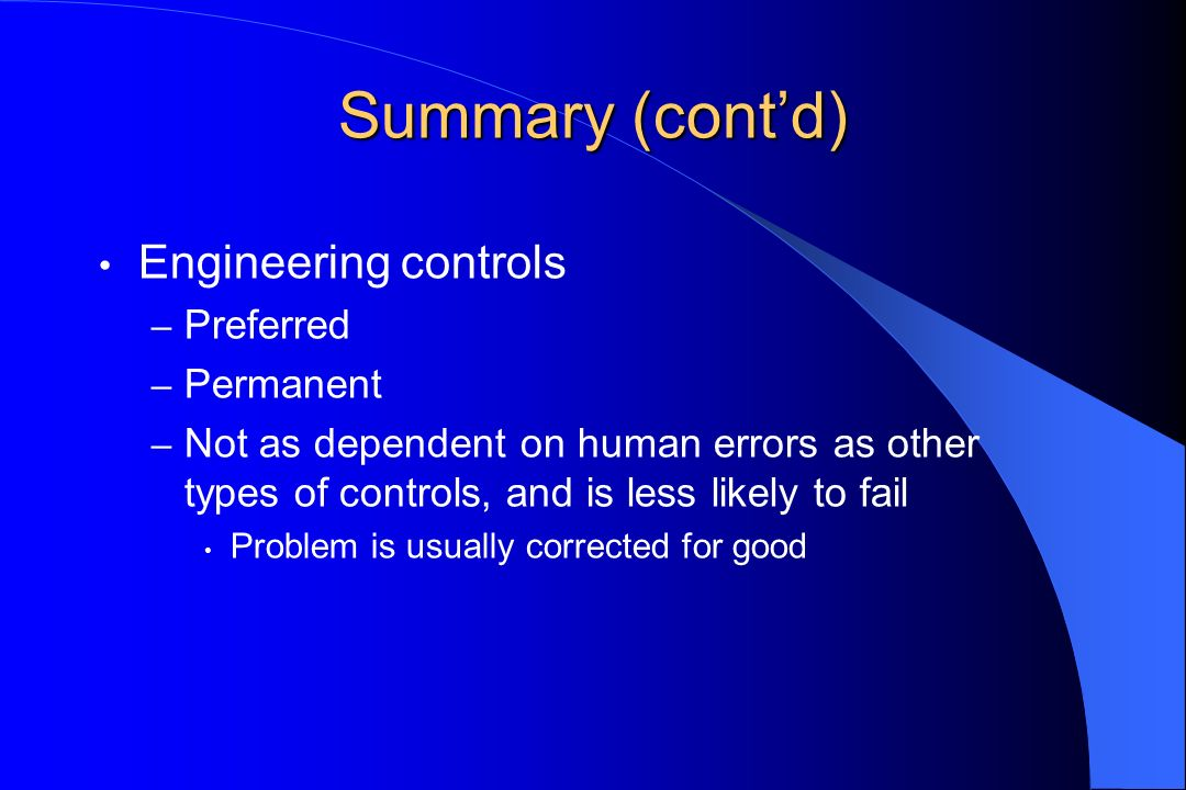 Summary (contd) Engineering controls – Preferred – Permanent – Not as dependent on human errors as other types of controls, and is less likely to fail Problem is usually corrected for good