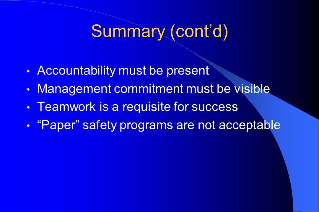 Summary (contd) Accountability must be present Management commitment must be visible Teamwork is a requisite for success Paper safety programs are not acceptable