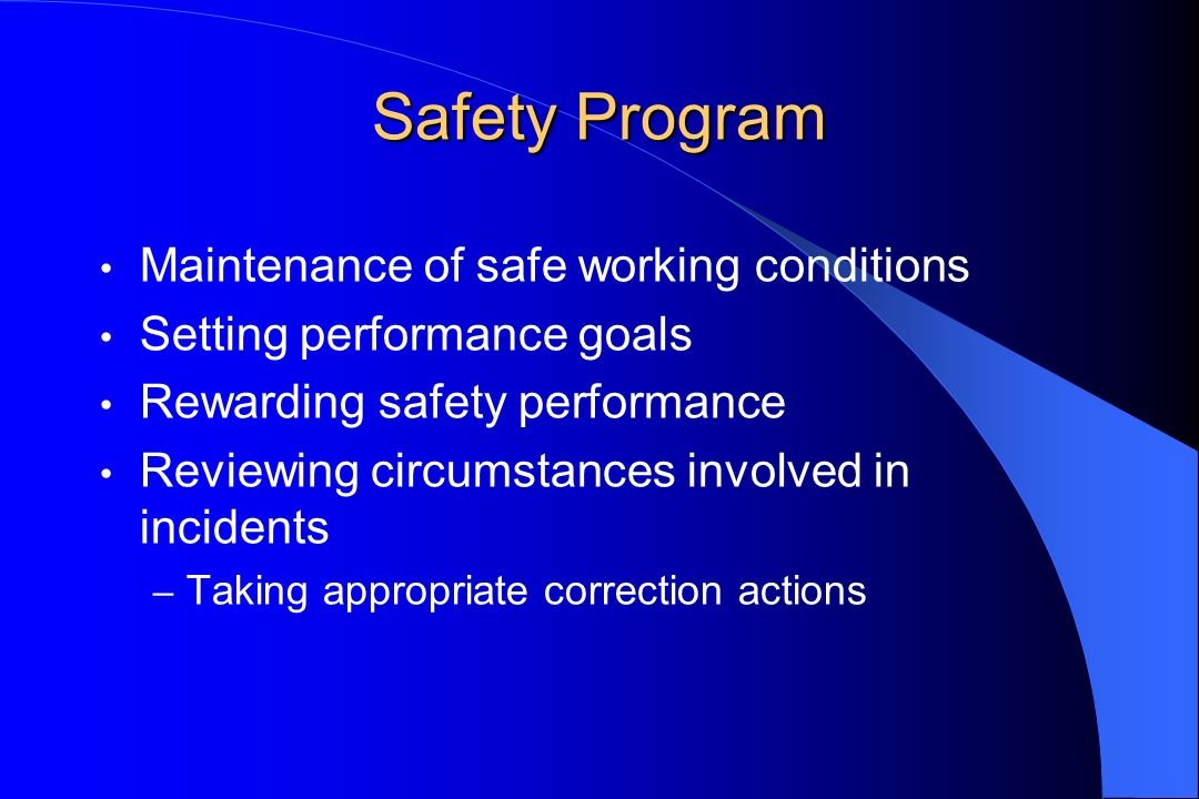 Safety Program Maintenance of safe working conditions Setting performance goals Rewarding safety performance Reviewing circumstances involved in incidents – Taking appropriate correction actions