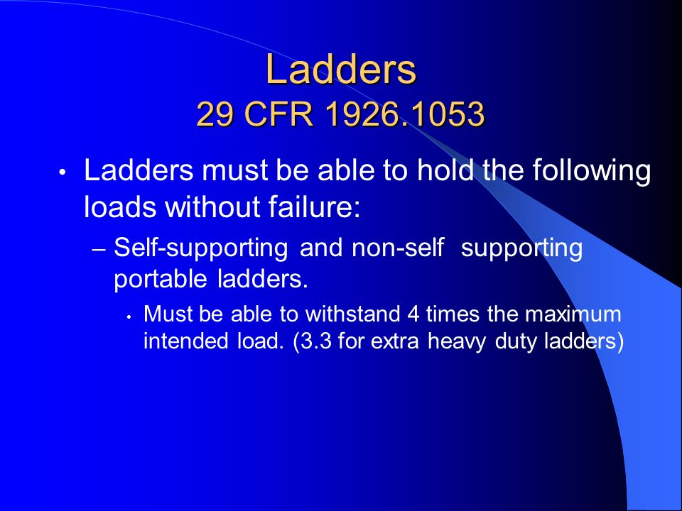 Ladders 29 CFR 1926.1053 Ladders must be able to hold the following loads without failure: – Self-supporting and non-self supporting portable ladders.