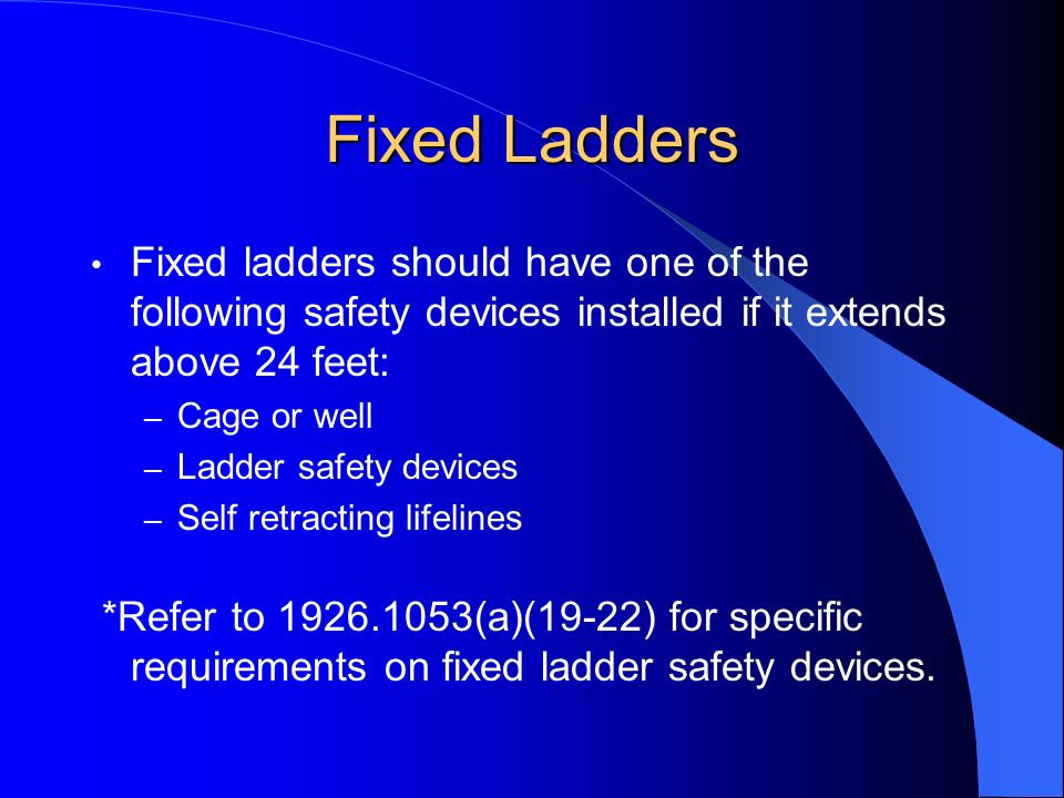 Fixed Ladders Fixed ladders should have one of the following safety devices installed if it extends above 24 feet: – Cage or well – Ladder safety devi
