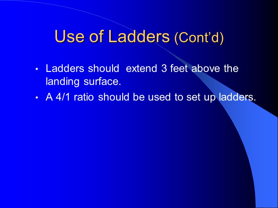 Use of Ladders (Contd) Ladders should extend 3 feet above the landing surface. A 4/1 ratio should be used to set up ladders.