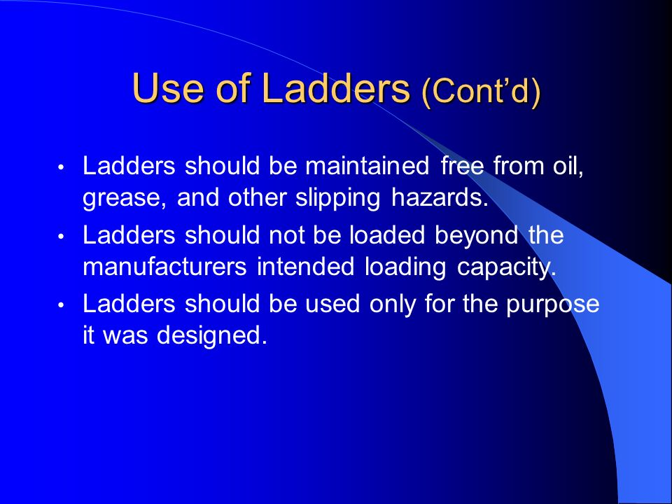 Use of Ladders (Contd) Ladders should be maintained free from oil, grease, and other slipping hazards. Ladders should not be loaded beyond the manufac