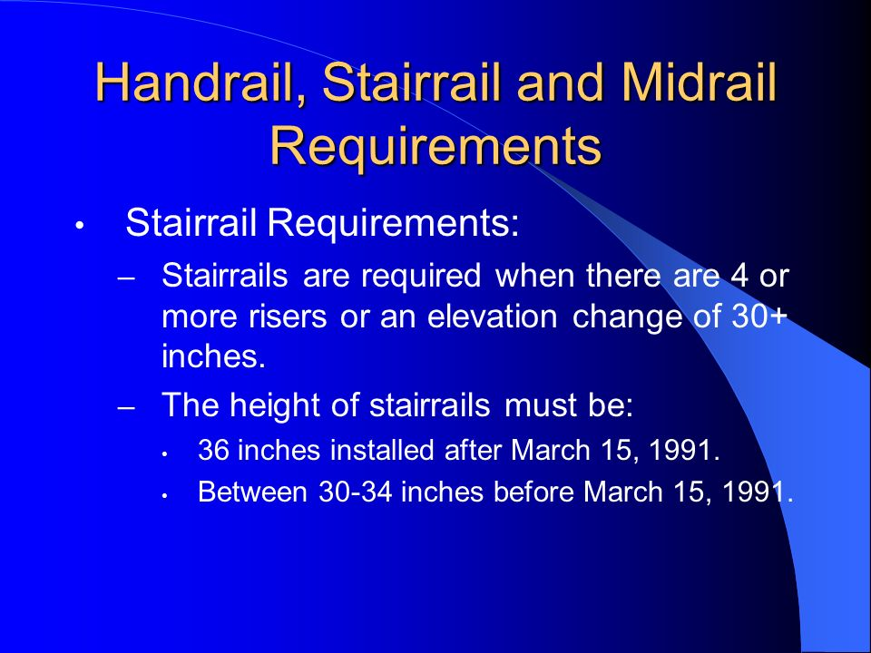 Handrail, Stairrail and Midrail Requirements (Contd) Midrail Requirements: – Midrails must be installed midway between the steps and the top rail.