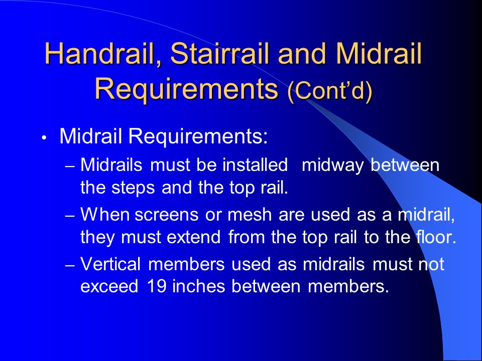 Handrail, Stairrail and Midrail Requirements (Contd) Midrail Requirements: – Midrails must be installed midway between the steps and the top rail. – W