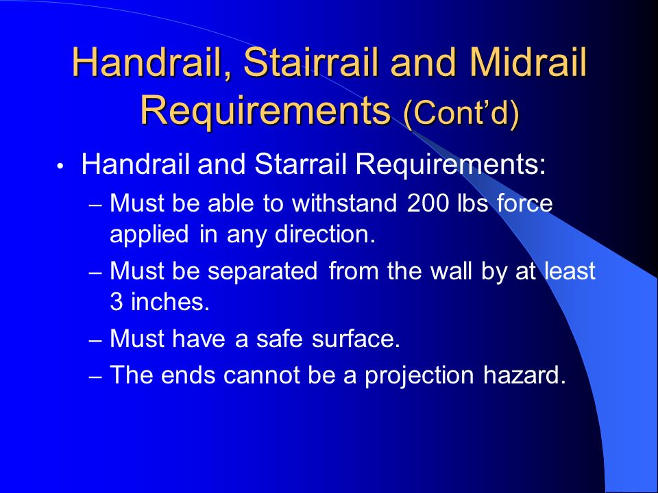 Handrail, Stairrail and Midrail Requirements (Contd) Handrail and Starrail Requirements: – Must be able to withstand 200 lbs force applied in any dire