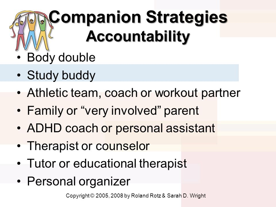 Companion Strategies Accountability Body double Study buddy Athletic team, coach or workout partner Family or very involved parent ADHD coach or perso