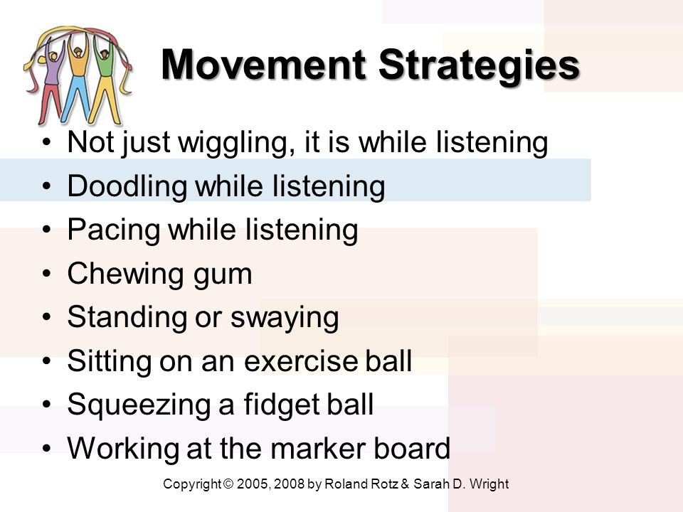 Movement Strategies Movement Strategies Not just wiggling, it is while listening Doodling while listening Pacing while listening Chewing gum Standing or swaying Sitting on an exercise ball Squeezing a fidget ball Working at the marker board Copyright © 2005, 2008 by Roland Rotz & Sarah D.